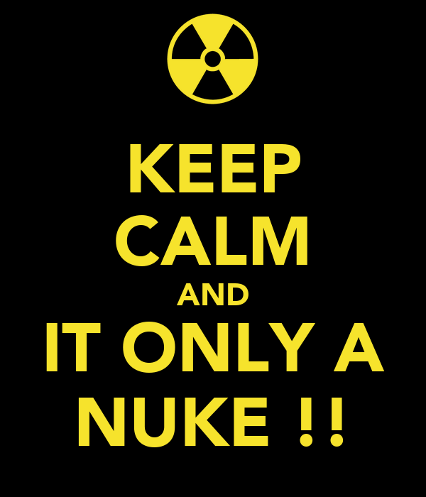 KEEP CALM AND IT ONLY A NUKE !!