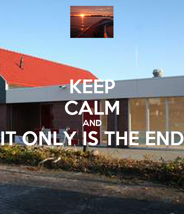 KEEP CALM AND IT ONLY IS THE END