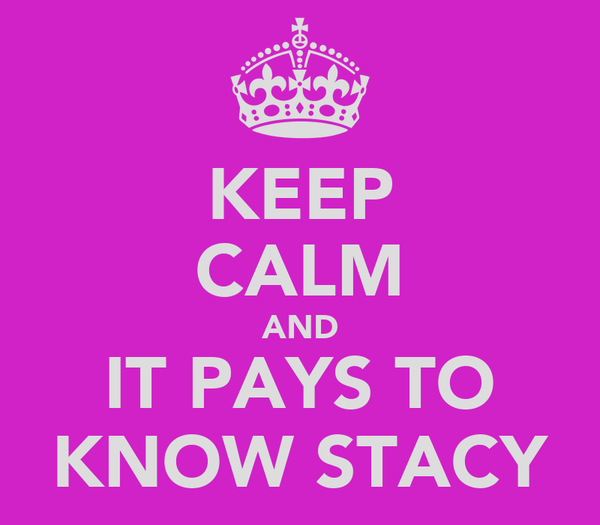 KEEP CALM AND IT PAYS TO KNOW STACY