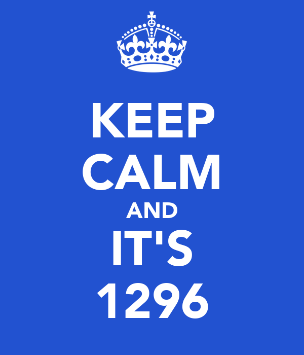 KEEP CALM AND IT'S 1296