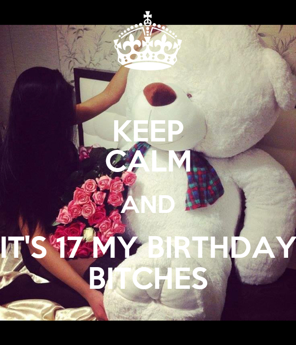 KEEP CALM AND IT'S 17 MY BIRTHDAY BITCHES