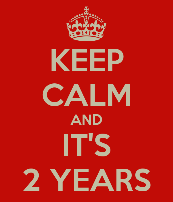 KEEP CALM AND IT'S 2 YEARS