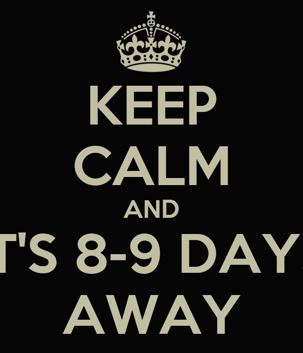 KEEP CALM AND IT'S 8-9 DAYS AWAY