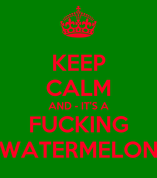 KEEP CALM AND - IT'S A FUCKING WATERMELON