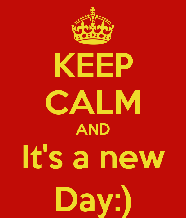 KEEP CALM AND It's a new Day:)