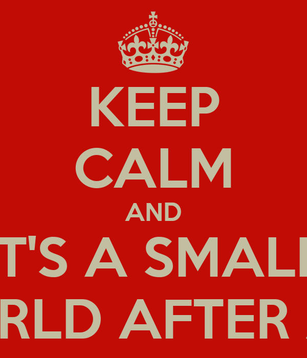 KEEP CALM AND IT'S A SMALL WORLD AFTER ALL