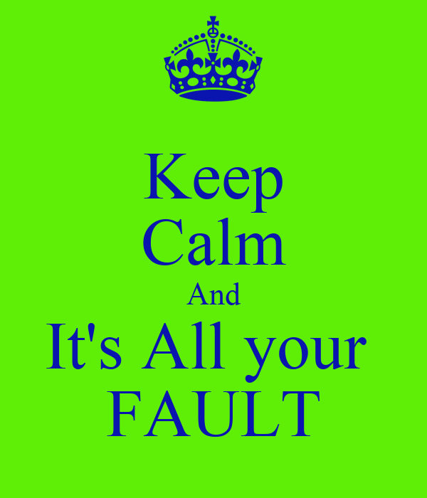 Keep Calm And It's All your  FAULT