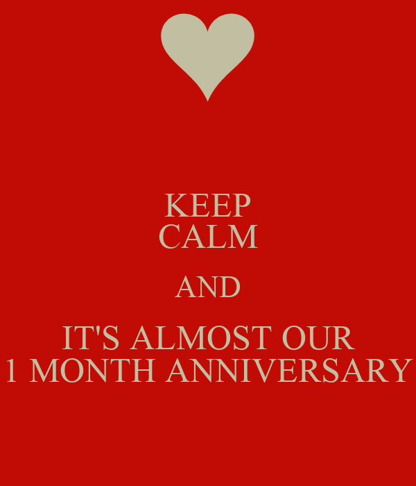 KEEP CALM AND IT'S ALMOST OUR 1 MONTH ANNIVERSARY