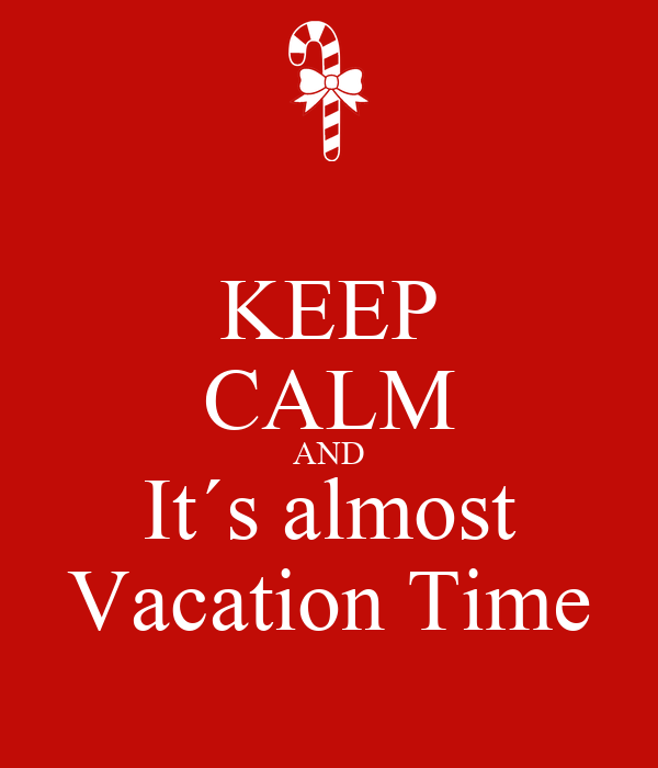 KEEP CALM AND Its Almost Vacation Time