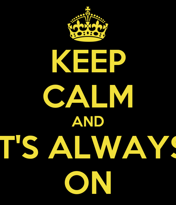 KEEP CALM AND IT'S ALWAYS ON