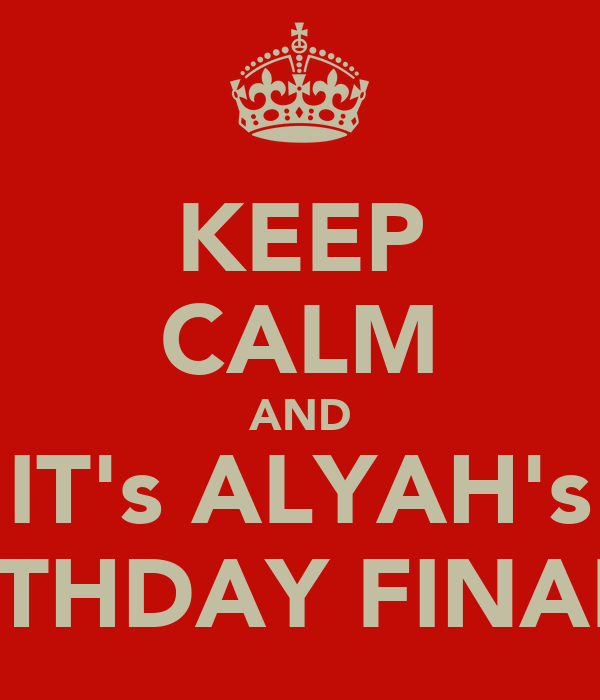 KEEP CALM AND IT's ALYAH's BIRTHDAY FINALLY