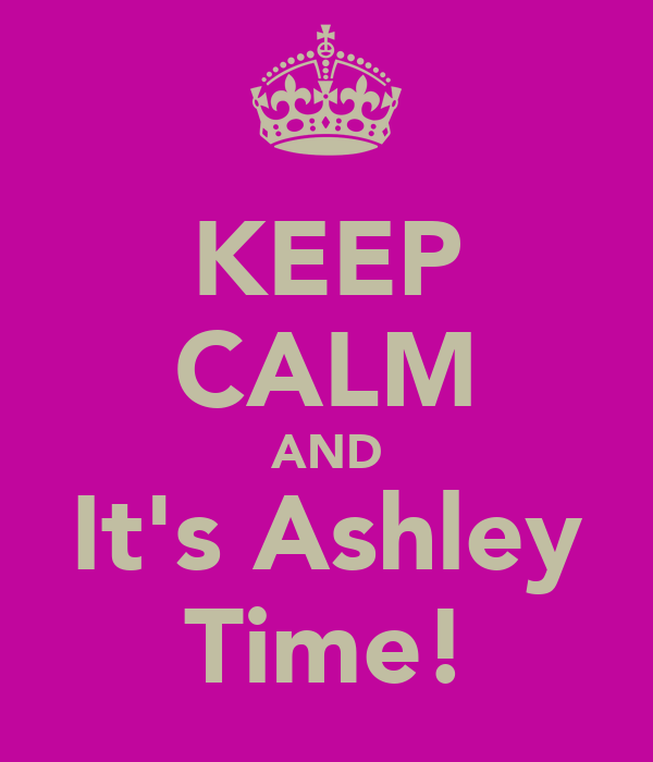 KEEP CALM AND It's Ashley Time!