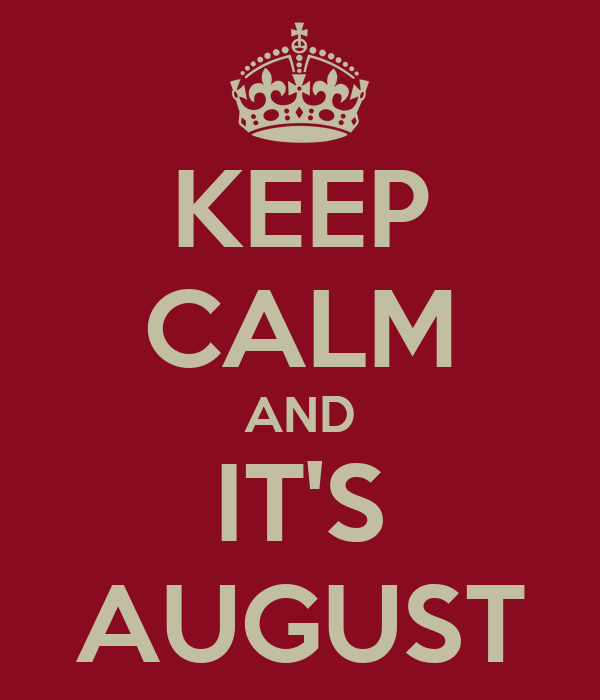 KEEP CALM AND IT'S AUGUST