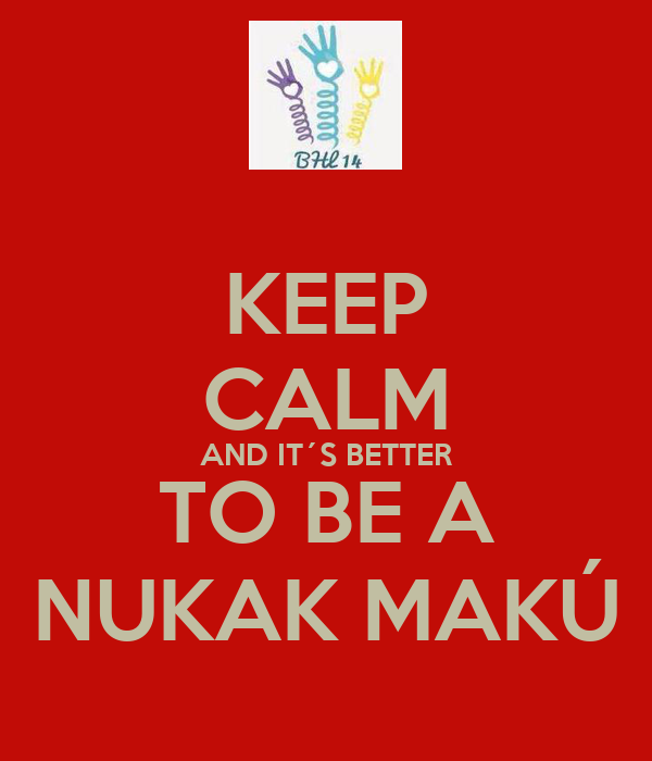 KEEP CALM AND IT´S BETTER TO BE A NUKAK MAKÚ