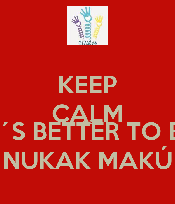 KEEP CALM AND IT´S BETTER TO BE NUKAK MAKÚ