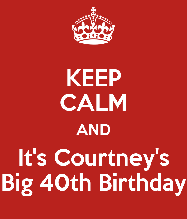 KEEP CALM AND It's Courtney's Big 40th Birthday