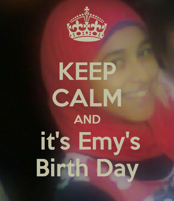 KEEP CALM AND   it's Emy's   Birth Day