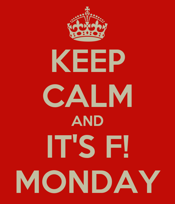 KEEP CALM AND IT'S F! MONDAY