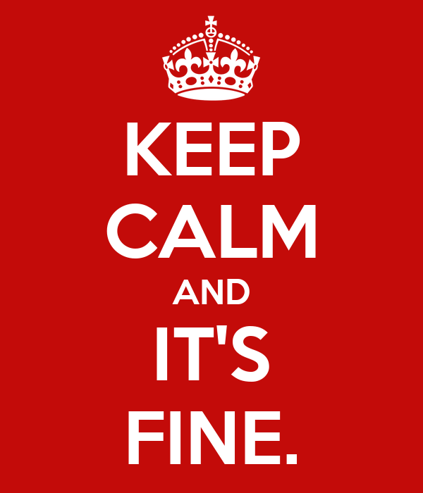KEEP CALM AND IT'S FINE.