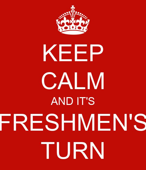 KEEP CALM AND IT'S FRESHMEN'S TURN