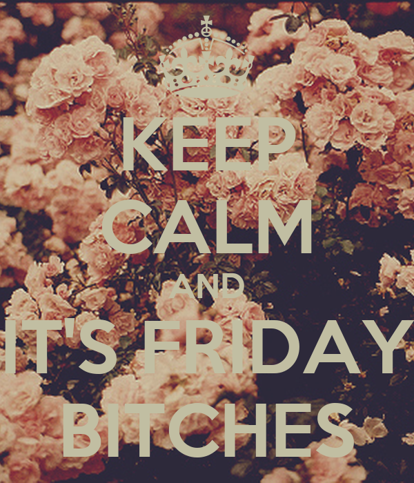 KEEP CALM AND IT'S FRIDAY BITCHES