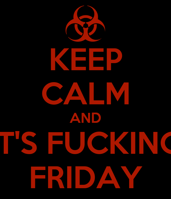 KEEP CALM AND IT'S FUCKING FRIDAY