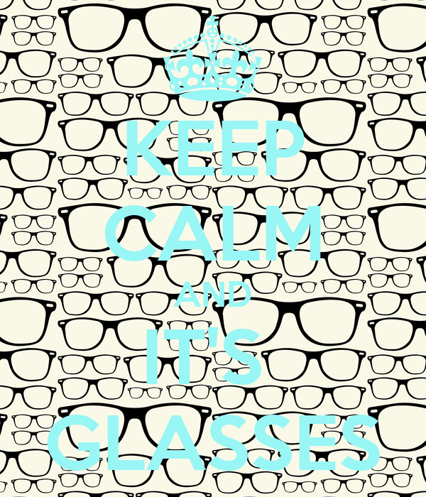 KEEP CALM AND IT'S  GLASSES