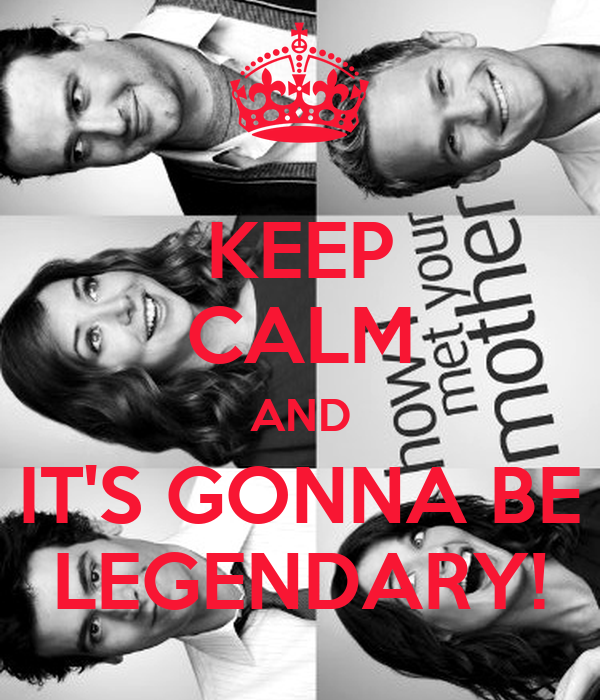 KEEP CALM AND IT'S GONNA BE LEGENDARY!