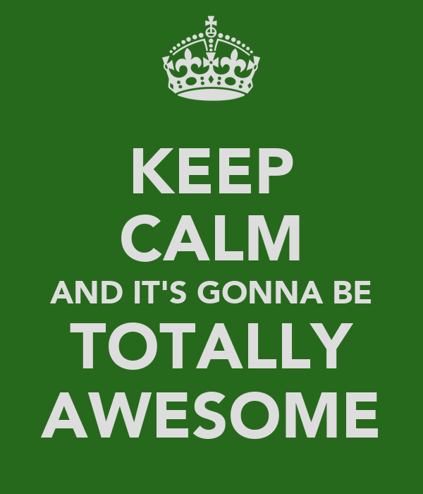 KEEP CALM AND IT'S GONNA BE TOTALLY AWESOME
