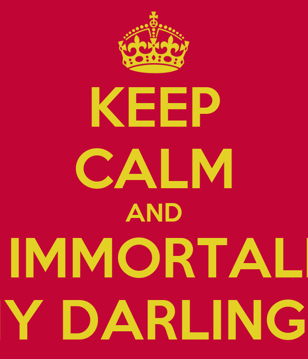 KEEP CALM AND IT'S IMMORTALITY  MY DARLINGS!