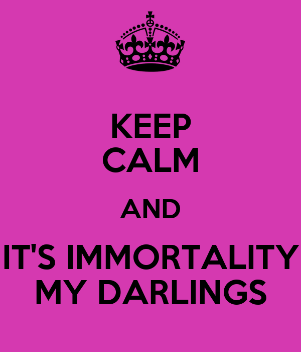 KEEP CALM AND IT'S IMMORTALITY MY DARLINGS