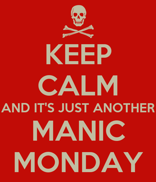 KEEP CALM AND IT'S JUST ANOTHER MANIC MONDAY