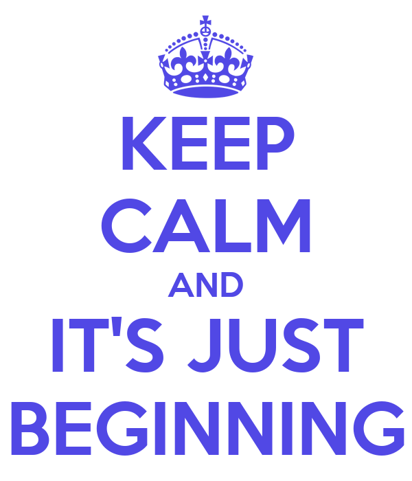 KEEP CALM AND IT'S JUST BEGINNING