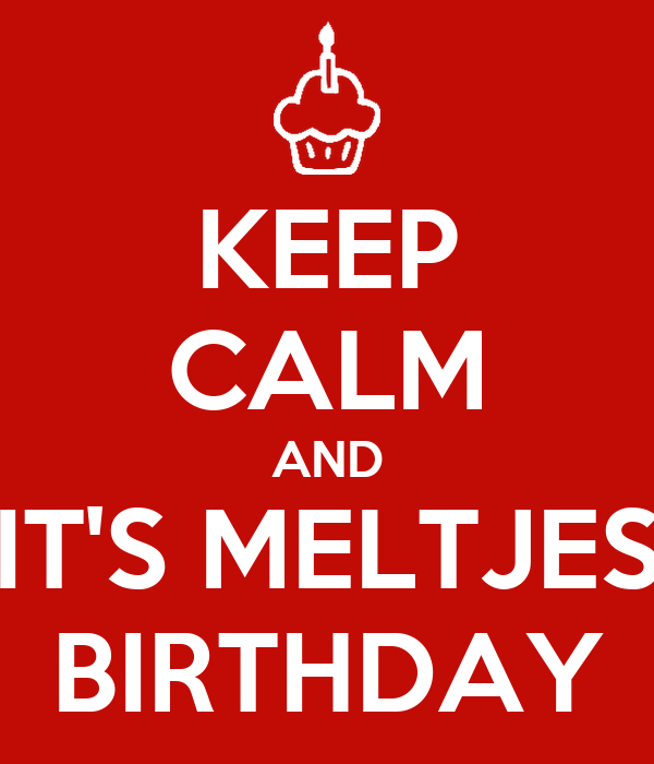 KEEP CALM AND IT'S MELTJES BIRTHDAY