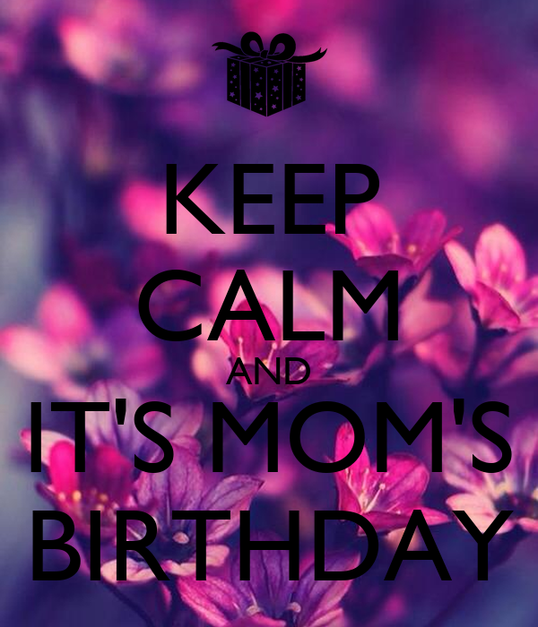 KEEP CALM AND IT'S MOM'S BIRTHDAY