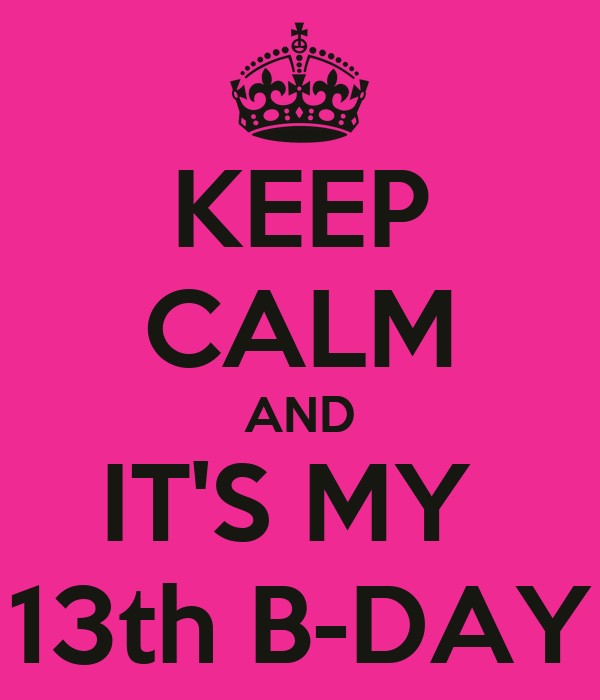 KEEP CALM AND IT'S MY  13th B-DAY