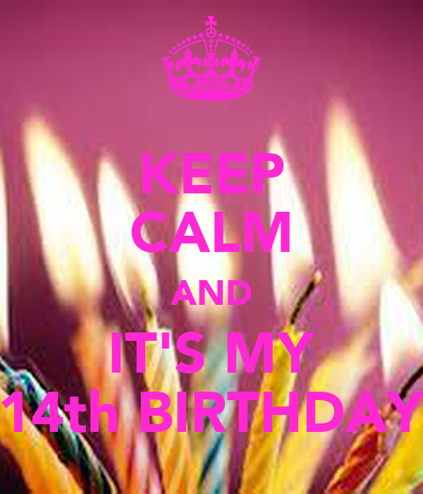 KEEP CALM AND IT'S MY 14th BIRTHDAY
