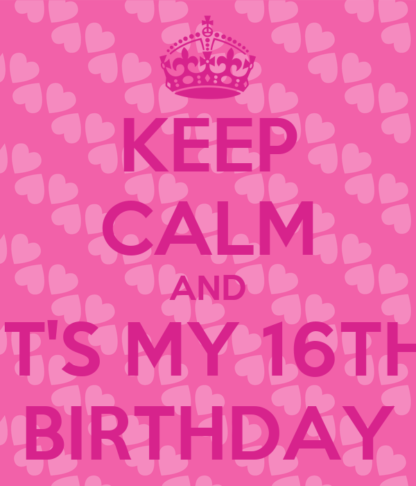 KEEP CALM AND IT'S MY 16TH BIRTHDAY
