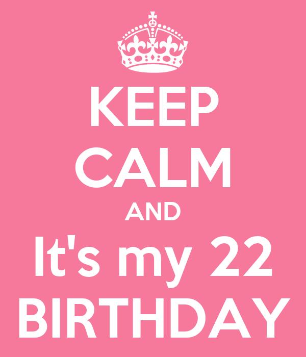 KEEP CALM AND It's my 22 BIRTHDAY