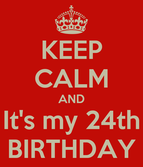 KEEP CALM AND It's my 24th BIRTHDAY