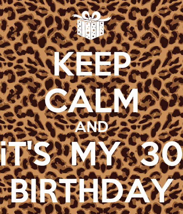 KEEP CALM AND iT'S  MY  30 BIRTHDAY