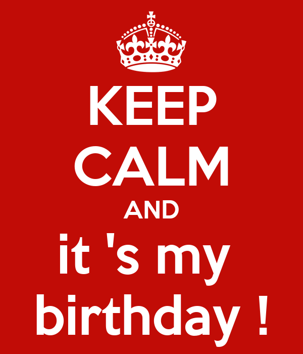 KEEP CALM AND it 's my  birthday !