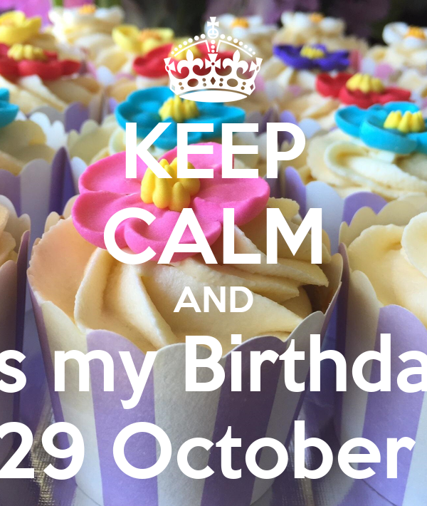 KEEP CALM AND It's my Birthday  29 October