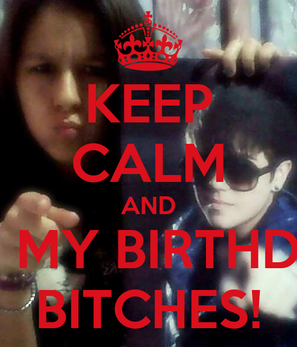 KEEP CALM AND IT'S MY BIRTHDAY BITCHES!