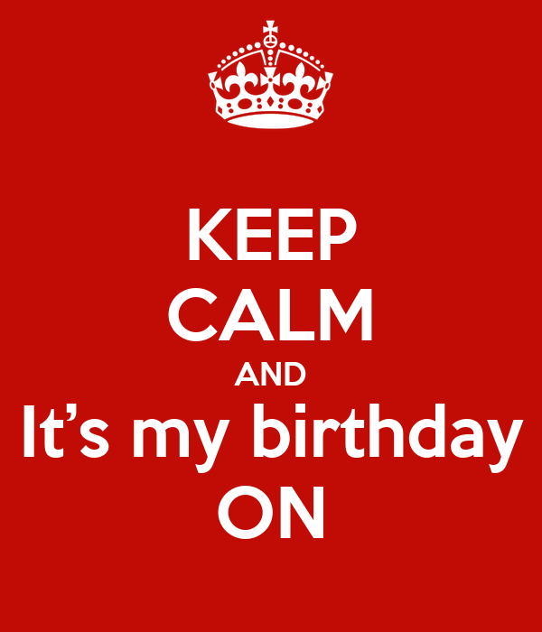 KEEP CALM AND It's my birthday ON