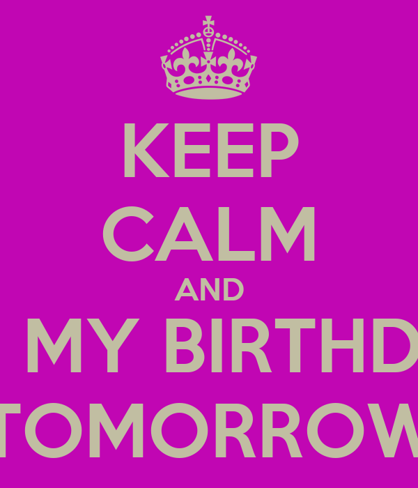 KEEP CALM AND IT'S MY BIRTHDAY TOMORROW
