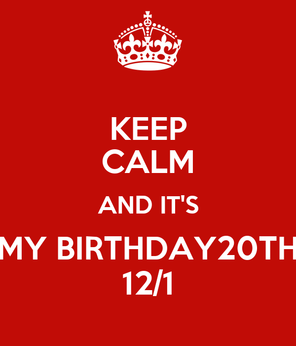 KEEP CALM AND IT'S MY BIRTHDAY20TH 12/1