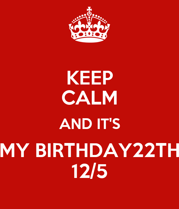 KEEP CALM AND IT'S MY BIRTHDAY22TH 12/5