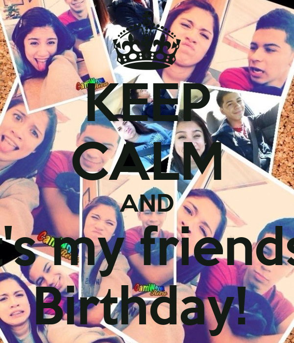 KEEP CALM AND It's my friends  Birthday!