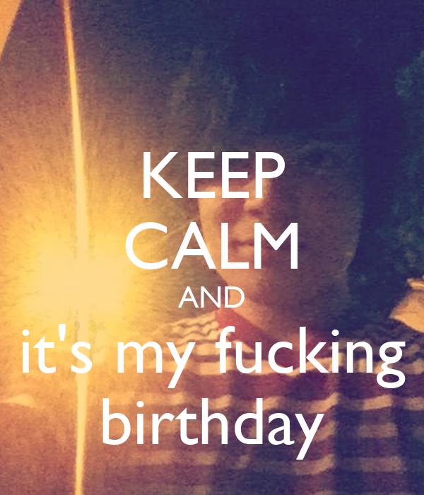 KEEP CALM AND it's my fucking birthday